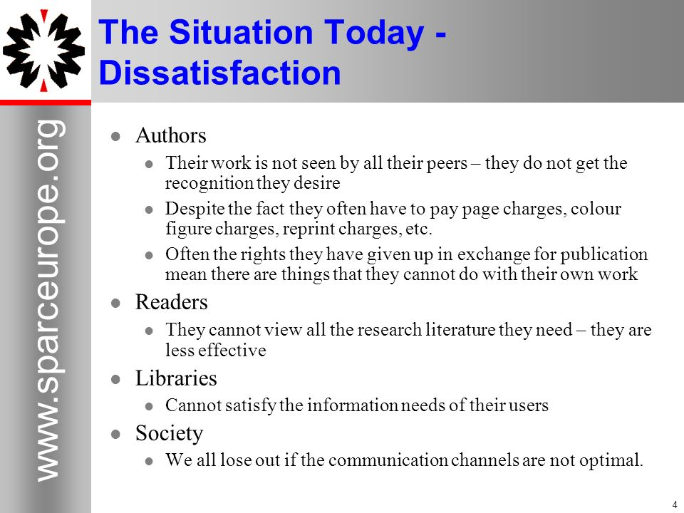 4 www.sparceurope.org 4 The Situation Today - Dissatisfaction Authors Their work is not seen by all their peers – they do not get the recognition they desire Despite the fact they often have to pay page charges, colour figure charges, reprint charges, etc.