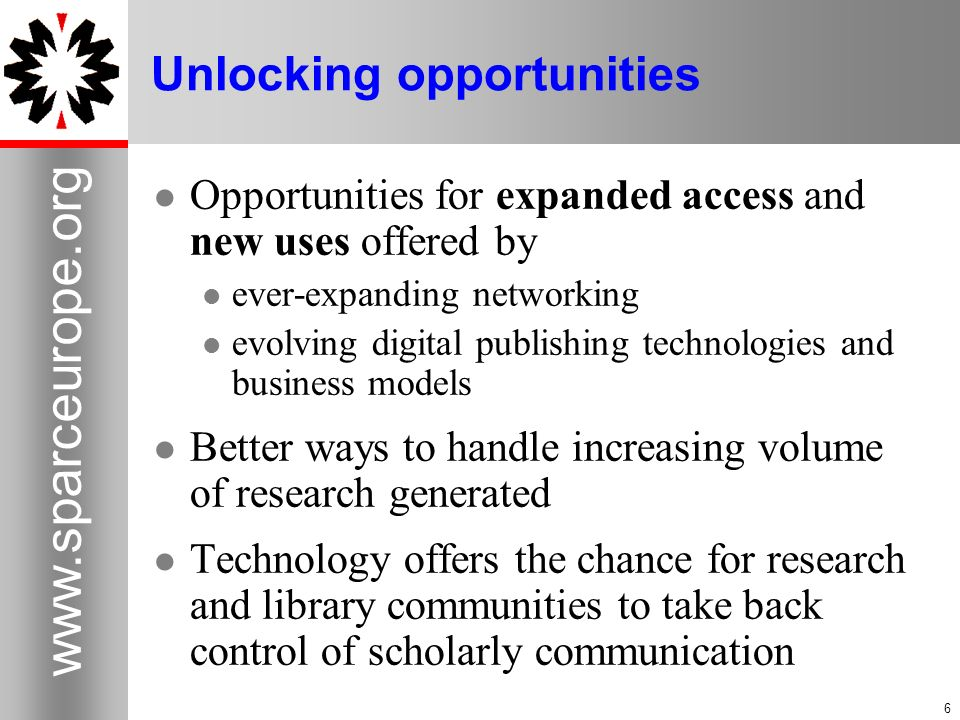 6 www.sparceurope.org 6 Unlocking opportunities Opportunities for expanded access and new uses offered by ever-expanding networking evolving digital publishing technologies and business models Better ways to handle increasing volume of research generated Technology offers the chance for research and library communities to take back control of scholarly communication