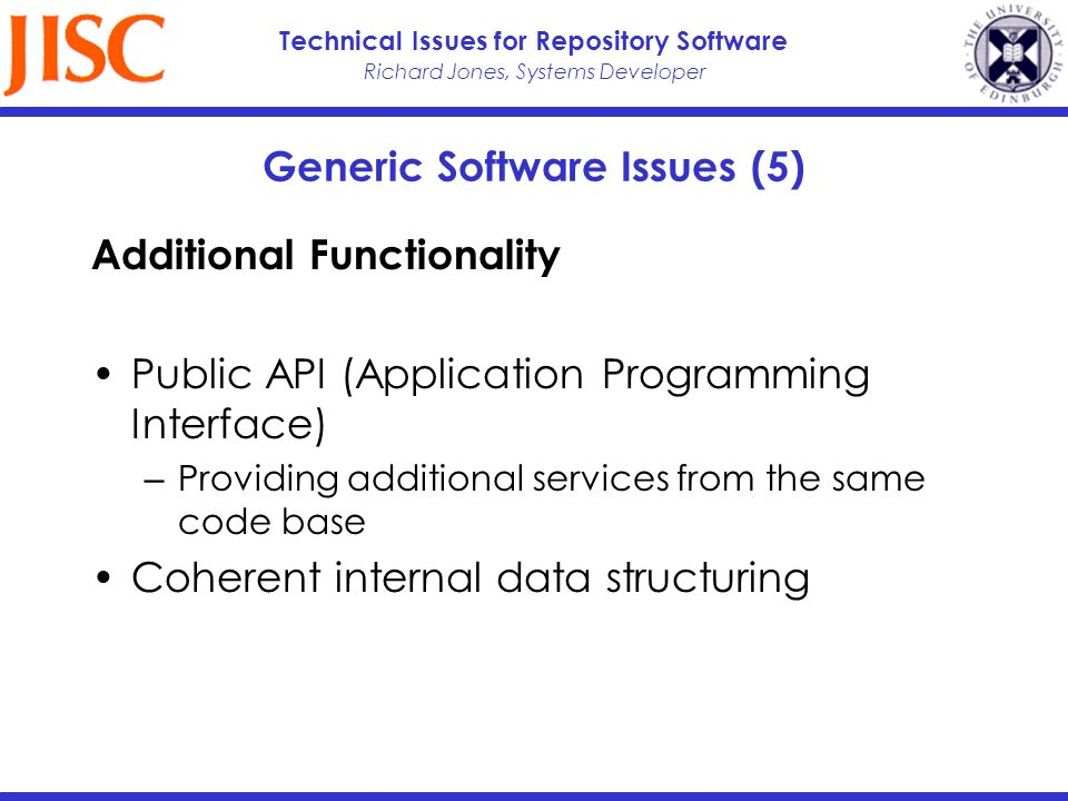 Richard Jones, Systems Developer Technical Issues for Repository Software Generic Software Issues (5) Additional Functionality Public API (Application Programming Interface) Providing additional services from the same code base Coherent internal data structuring
