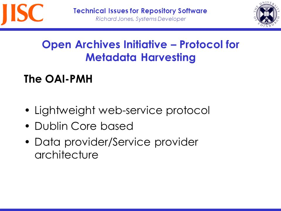 Richard Jones, Systems Developer Technical Issues for Repository Software Open Archives Initiative – Protocol for Metadata Harvesting The OAI-PMH Ligh
