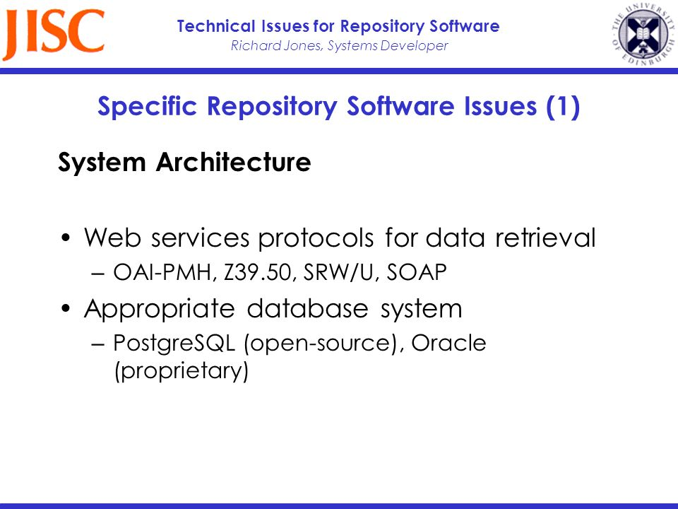 Richard Jones, Systems Developer Technical Issues for Repository Software Specific Repository Software Issues (1) System Architecture Web services protocols for data retrieval OAI-PMH, Z39.50, SRW/U, SOAP Appropriate database system PostgreSQL (open-source), Oracle (proprietary)