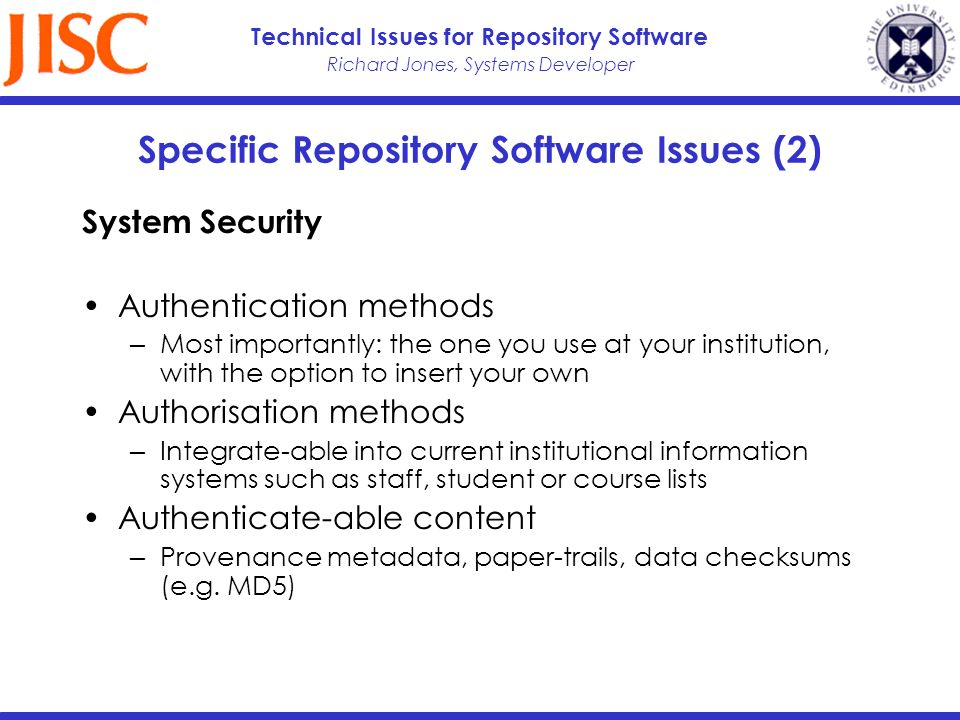 Richard Jones, Systems Developer Technical Issues for Repository Software Specific Repository Software Issues (2) System Security Authentication methods Most importantly: the one you use at your institution, with the option to insert your own Authorisation methods Integrate-able into current institutional information systems such as staff, student or course lists Authenticate-able content Provenance metadata, paper-trails, data checksums (e.g.