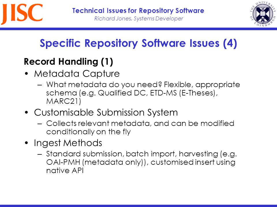 Richard Jones, Systems Developer Technical Issues for Repository Software Specific Repository Software Issues (4) Record Handling (1) Metadata Capture What metadata do you need.