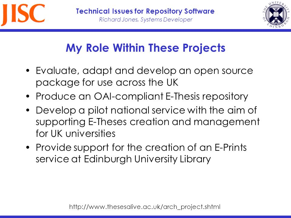 Richard Jones, Systems Developer Technical Issues for Repository Software My Role Within These Projects Evaluate, adapt and develop an open source package for use across the UK Produce an OAI-compliant E-Thesis repository Develop a pilot national service with the aim of supporting E-Theses creation and management for UK universities Provide support for the creation of an E-Prints service at Edinburgh University Library http://www.thesesalive.ac.uk/arch_project.shtml
