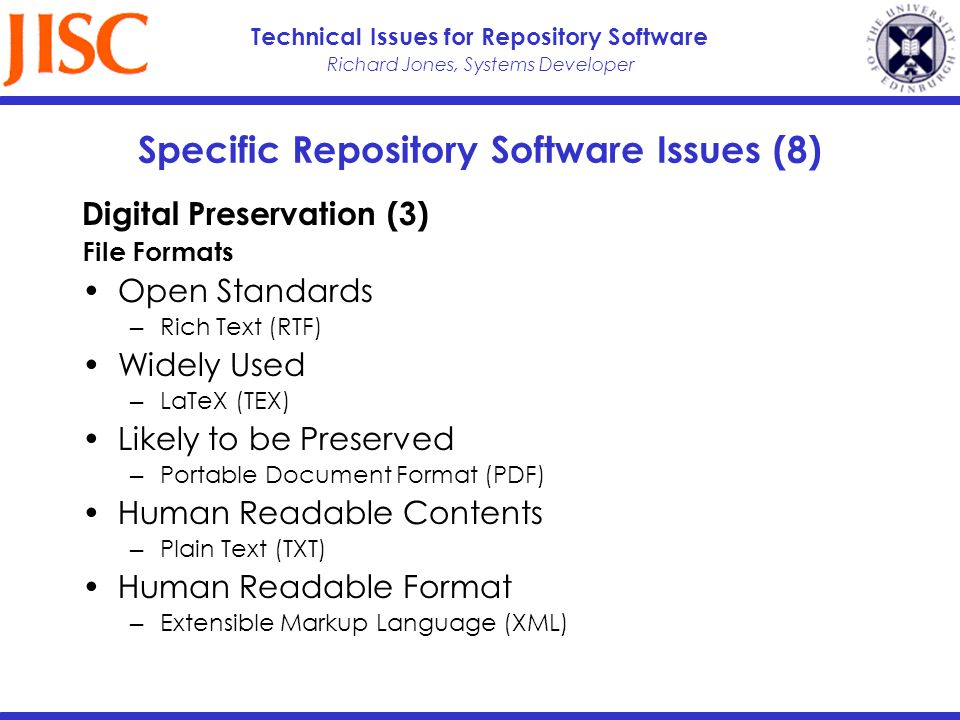 Richard Jones, Systems Developer Technical Issues for Repository Software Specific Repository Software Issues (8) Digital Preservation (3) File Formats Open Standards Rich Text (RTF) Widely Used LaTeX (TEX) Likely to be Preserved Portable Document Format (PDF) Human Readable Contents Plain Text (TXT) Human Readable Format Extensible Markup Language (XML)