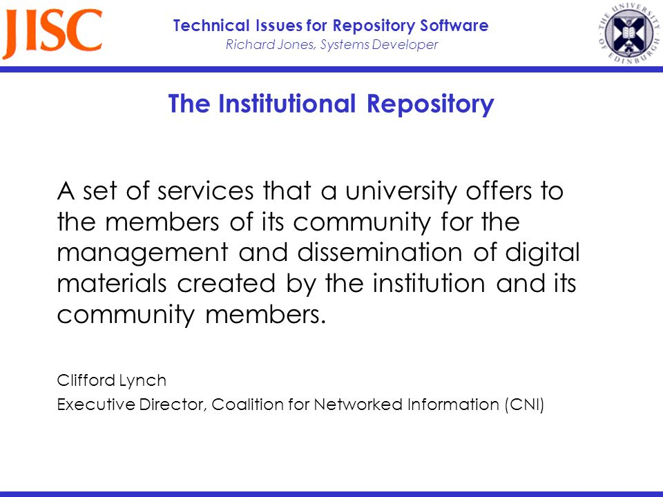Richard Jones, Systems Developer Technical Issues for Repository Software The Institutional Repository A set of services that a university offers to the members of its community for the management and dissemination of digital materials created by the institution and its community members.