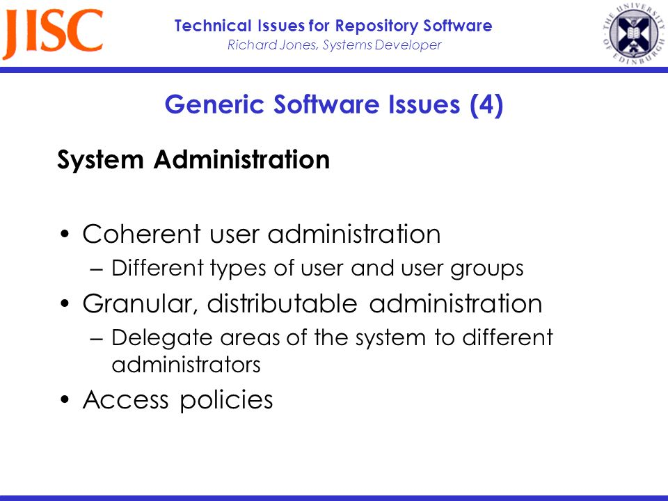 Richard Jones, Systems Developer Technical Issues for Repository Software Generic Software Issues (4) System Administration Coherent user administration Different types of user and user groups Granular, distributable administration Delegate areas of the system to different administrators Access policies