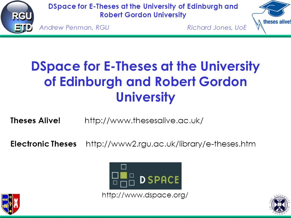 DSpace for E-Theses at the University of Edinburgh and Robert Gordon University Andrew Penman, RGURichard Jones, UoE The RGU Led Electronic Theses Project University of London Library