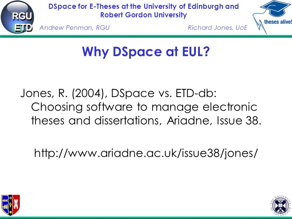 DSpace for E-Theses at the University of Edinburgh and Robert Gordon University Andrew Penman, RGURichard Jones, UoE Why DSpace at EUL.
