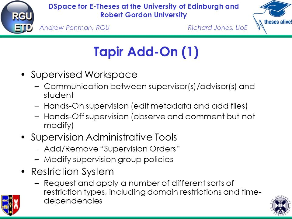 DSpace for E-Theses at the University of Edinburgh and Robert Gordon University Andrew Penman, RGURichard Jones, UoE Tapir Add-On (1) Supervised Workspace –Communication between supervisor(s)/advisor(s) and student –Hands-On supervision (edit metadata and add files) –Hands-Off supervision (observe and comment but not modify) Supervision Administrative Tools –Add/Remove Supervision Orders –Modify supervision group policies Restriction System –Request and apply a number of different sorts of restriction types, including domain restrictions and time- dependencies