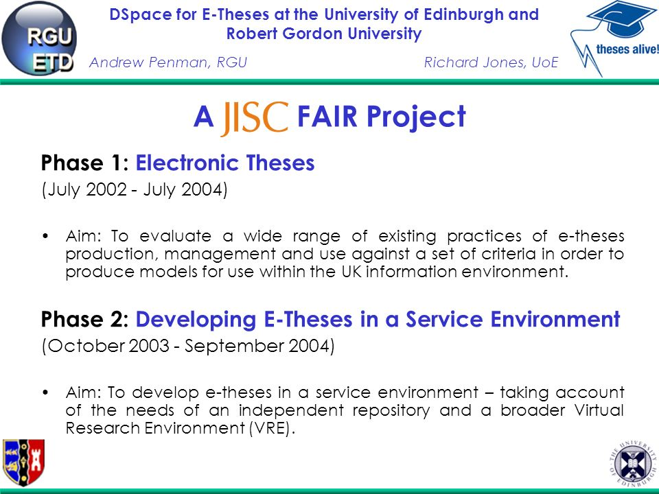 DSpace for E-Theses at the University of Edinburgh and Robert Gordon University Andrew Penman, RGURichard Jones, UoE A FAIR Project Phase 1: Electronic Theses (July July 2004) Aim: To evaluate a wide range of existing practices of e-theses production, management and use against a set of criteria in order to produce models for use within the UK information environment.