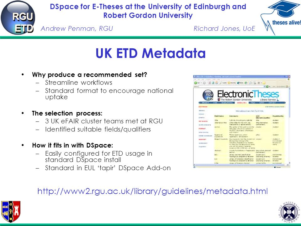 DSpace for E-Theses at the University of Edinburgh and Robert Gordon University Andrew Penman, RGURichard Jones, UoE ETD Software @ RGU Initial research of software options identified E-Prints and DSpace as preferred software Both E-Prints and DSpace installed on Solaris 9 platform Archive comparison: –Identical content archived on both systems –Varied media and file formats used to identify and potential differences in capability