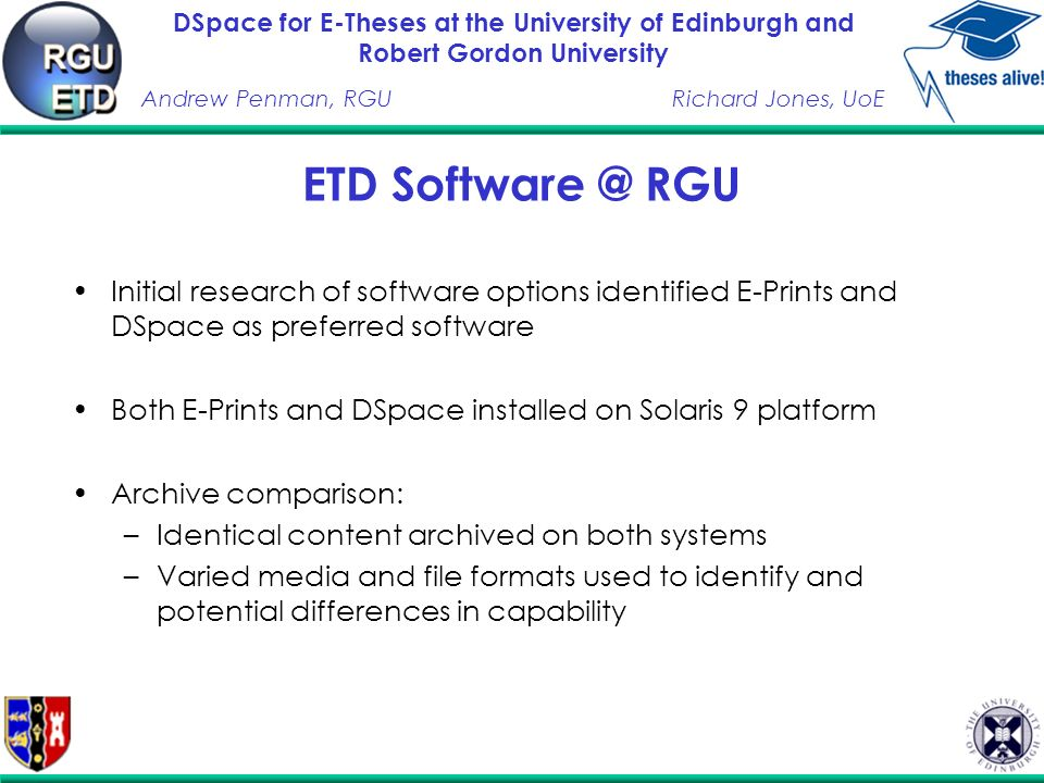 DSpace for E-Theses at the University of Edinburgh and Robert Gordon University Andrew Penman, RGURichard Jones, UoE ETD RGU Initial research of software options identified E-Prints and DSpace as preferred software Both E-Prints and DSpace installed on Solaris 9 platform Archive comparison: –Identical content archived on both systems –Varied media and file formats used to identify and potential differences in capability