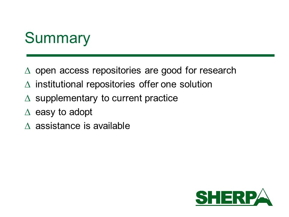 Summary open access repositories are good for research institutional repositories offer one solution supplementary to current practice easy to adopt assistance is available