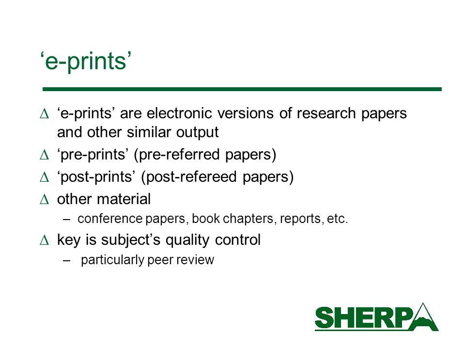 e-prints e-prints are electronic versions of research papers and other similar output pre-prints (pre-referred papers) post-prints (post-refereed papers) other material –conference papers, book chapters, reports, etc.