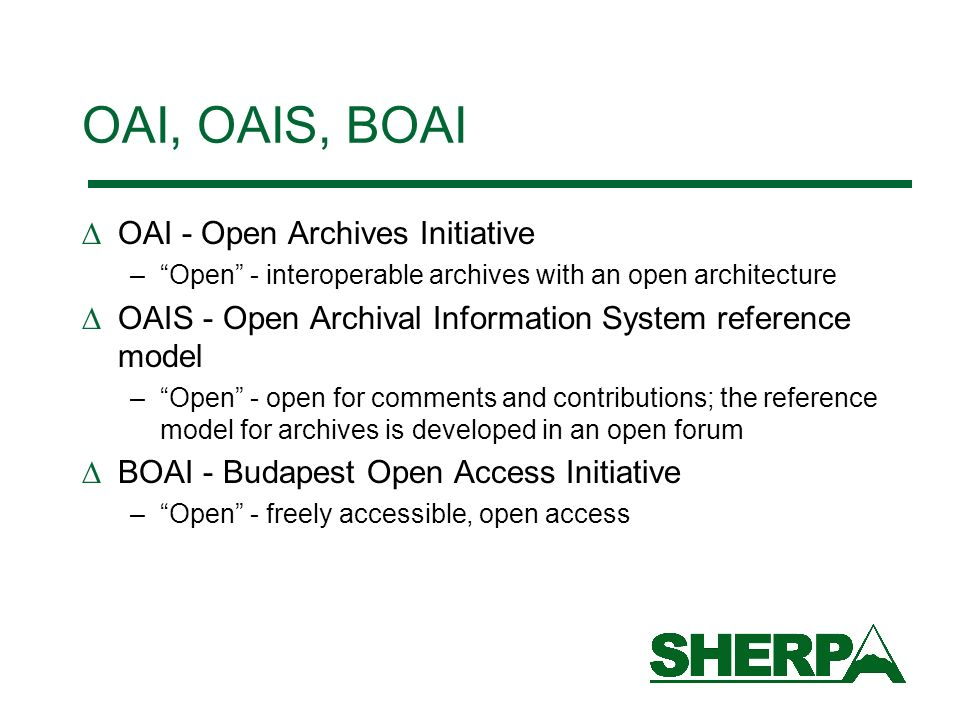OAI, OAIS, BOAI OAI - Open Archives Initiative –Open - interoperable archives with an open architecture OAIS - Open Archival Information System reference model –Open - open for comments and contributions; the reference model for archives is developed in an open forum BOAI - Budapest Open Access Initiative –Open - freely accessible, open access