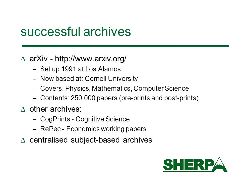 successful archives arXiv - http://www.arxiv.org/ –Set up 1991 at Los Alamos –Now based at: Cornell University –Covers: Physics, Mathematics, Computer Science –Contents: 250,000 papers (pre-prints and post-prints) other archives: –CogPrints - Cognitive Science –RePec - Economics working papers centralised subject-based archives