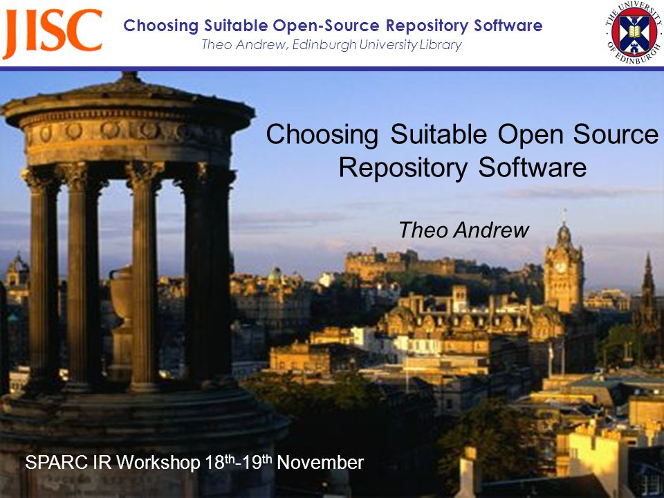 Theo Andrew, Edinburgh University Library Choosing Suitable Open-Source Repository Software Choosing Suitable Open Source Repository Software Theo Andrew SPARC IR Workshop 18 th -19 th November