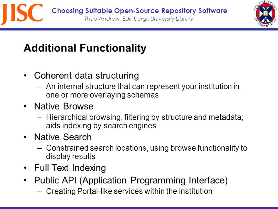 Theo Andrew, Edinburgh University Library Choosing Suitable Open-Source Repository Software Additional Functionality Coherent data structuring –An internal structure that can represent your institution in one or more overlaying schemas Native Browse –Hierarchical browsing, filtering by structure and metadata; aids indexing by search engines Native Search –Constrained search locations, using browse functionality to display results Full Text Indexing Public API (Application Programming Interface) –Creating Portal-like services within the institution