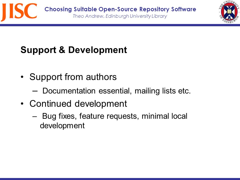 Theo Andrew, Edinburgh University Library Choosing Suitable Open-Source Repository Software Support & Development Support from authors – Documentation essential, mailing lists etc.
