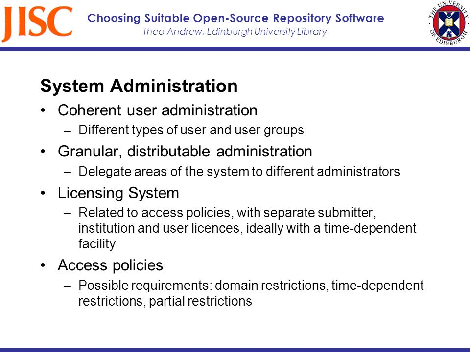 Theo Andrew, Edinburgh University Library Choosing Suitable Open-Source Repository Software System Administration Coherent user administration –Different types of user and user groups Granular, distributable administration –Delegate areas of the system to different administrators Licensing System –Related to access policies, with separate submitter, institution and user licences, ideally with a time-dependent facility Access policies –Possible requirements: domain restrictions, time-dependent restrictions, partial restrictions