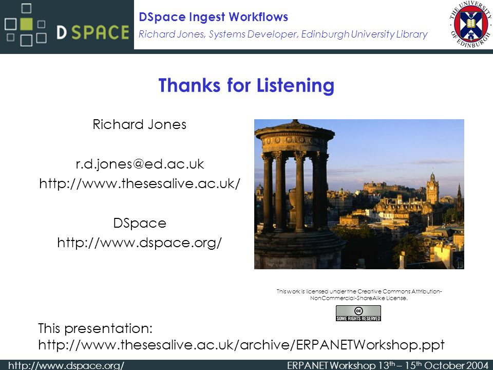 Richard Jones, Systems Developer, Edinburgh University Library DSpace Ingest Workflows http://www.dspace.org/ERPANET Workshop 13 th – 15 th October 2004 Thanks for Listening Richard Jones r.d.jones@ed.ac.uk http://www.thesesalive.ac.uk/ DSpace http://www.dspace.org/ This presentation: http://www.thesesalive.ac.uk/archive/ERPANETWorkshop.ppt This work is licensed under the Creative Commons Attribution- NonCommercial-ShareAlike License.