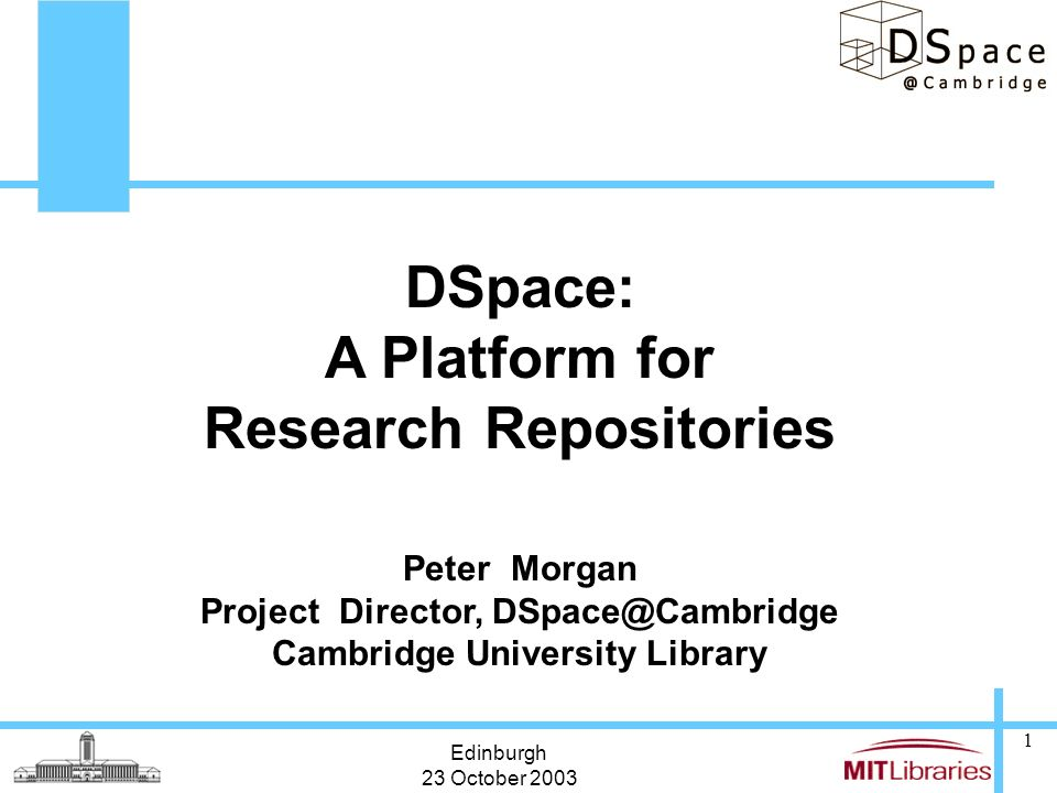 Edinburgh 23 October 2003 1 DSpace: A Platform for Research Repositories Peter Morgan Project Director, DSpace@Cambridge Cambridge University Library