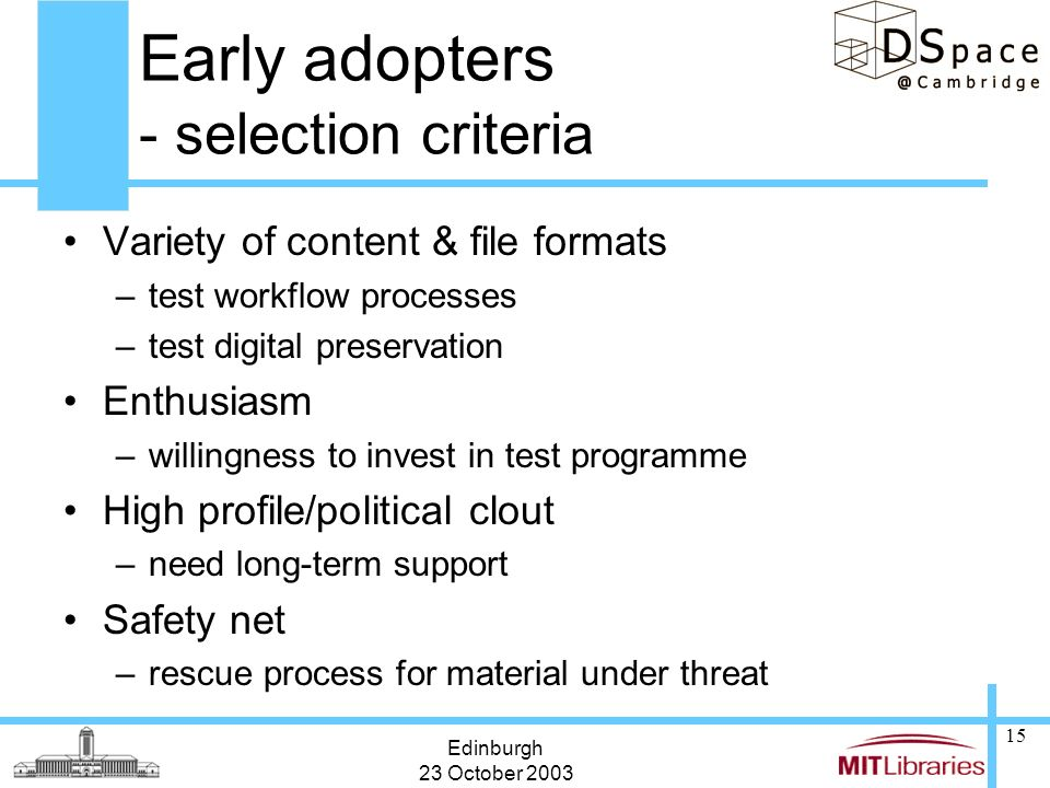 Edinburgh 23 October 2003 15 Early adopters - selection criteria Variety of content & file formats –test workflow processes –test digital preservation