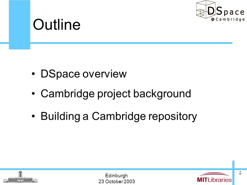 Edinburgh 23 October 2003 2 Outline DSpace overview Cambridge project background Building a Cambridge repository