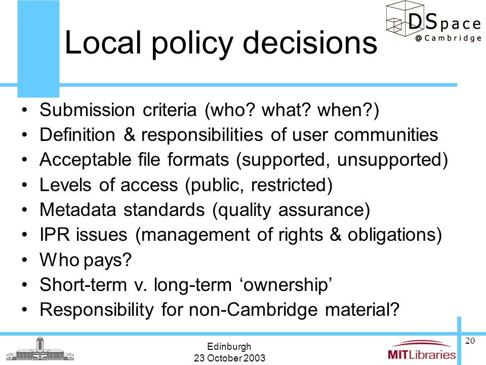 Edinburgh 23 October 2003 20 Local policy decisions Submission criteria (who? what? when?) Definition & responsibilities of user communities Acceptabl