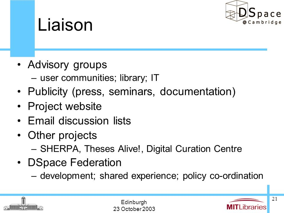 Edinburgh 23 October 2003 21 Liaison Advisory groups –user communities; library; IT Publicity (press, seminars, documentation) Project website Email d