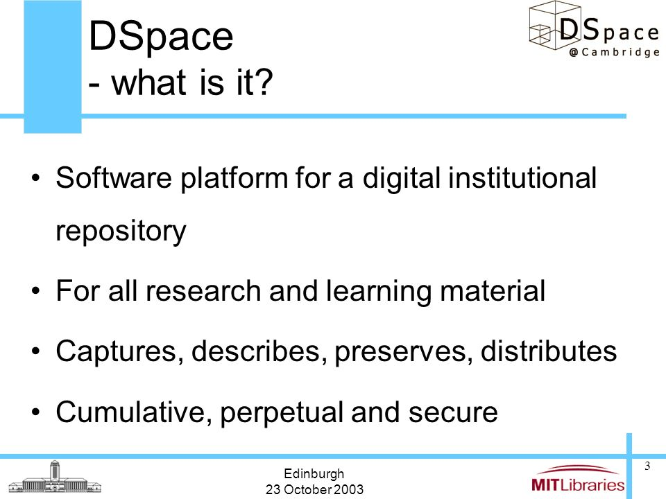 Edinburgh 23 October 2003 3 DSpace - what is it? Software platform for a digital institutional repository For all research and learning material Captu