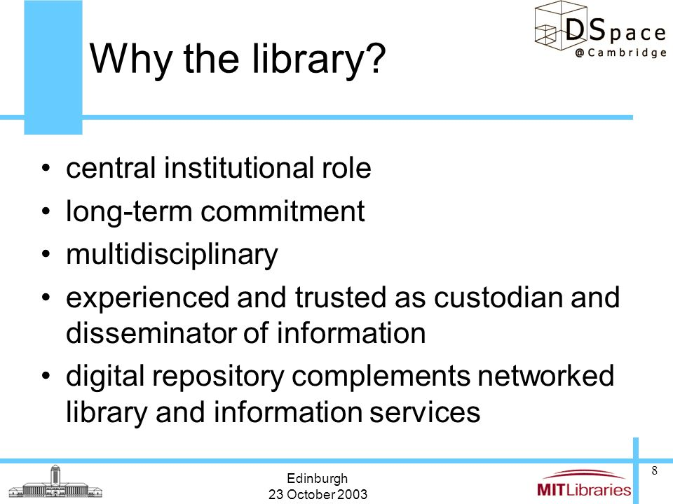 Edinburgh 23 October 2003 8 Why the library? central institutional role long-term commitment multidisciplinary experienced and trusted as custodian an
