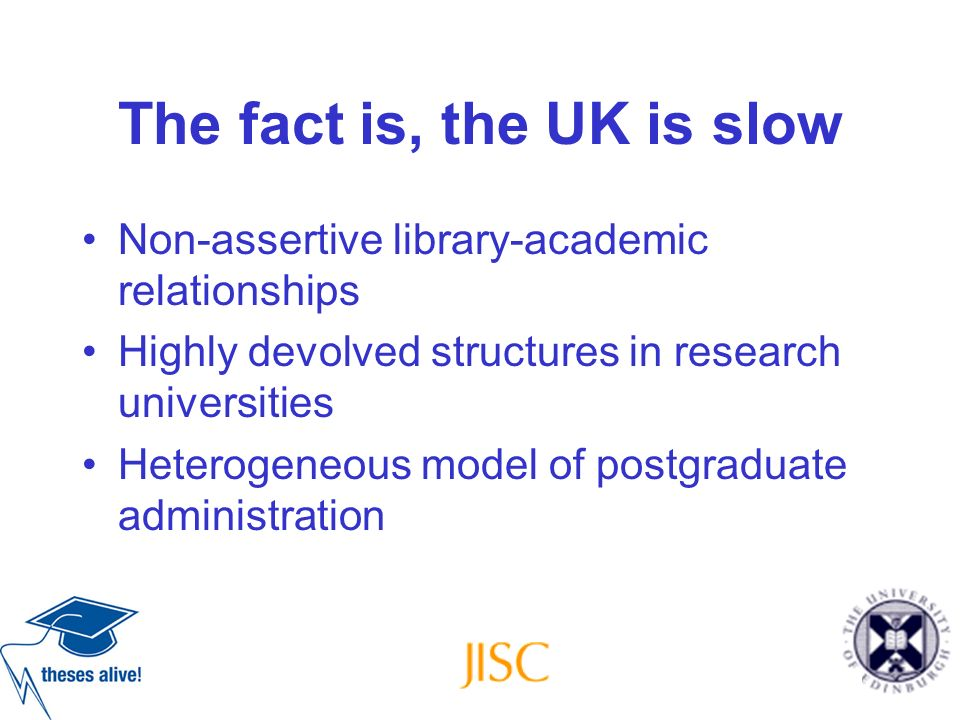 The fact is, the UK is slow Non-assertive library-academic relationships Highly devolved structures in research universities Heterogeneous model of po