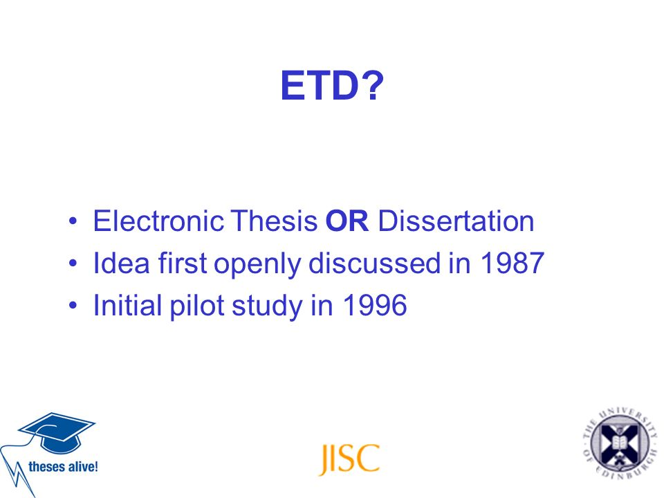 ETD? Electronic Thesis OR Dissertation Idea first openly discussed in 1987 Initial pilot study in 1996