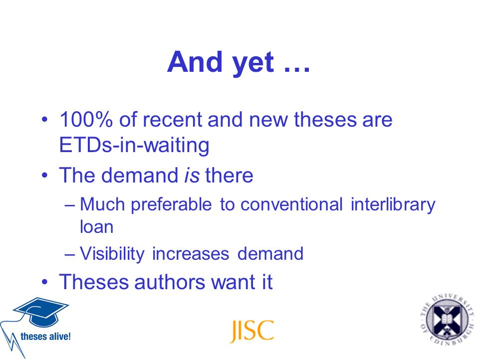 And yet … 100% of recent and new theses are ETDs-in-waiting The demand is there –Much preferable to conventional interlibrary loan –Visibility increas