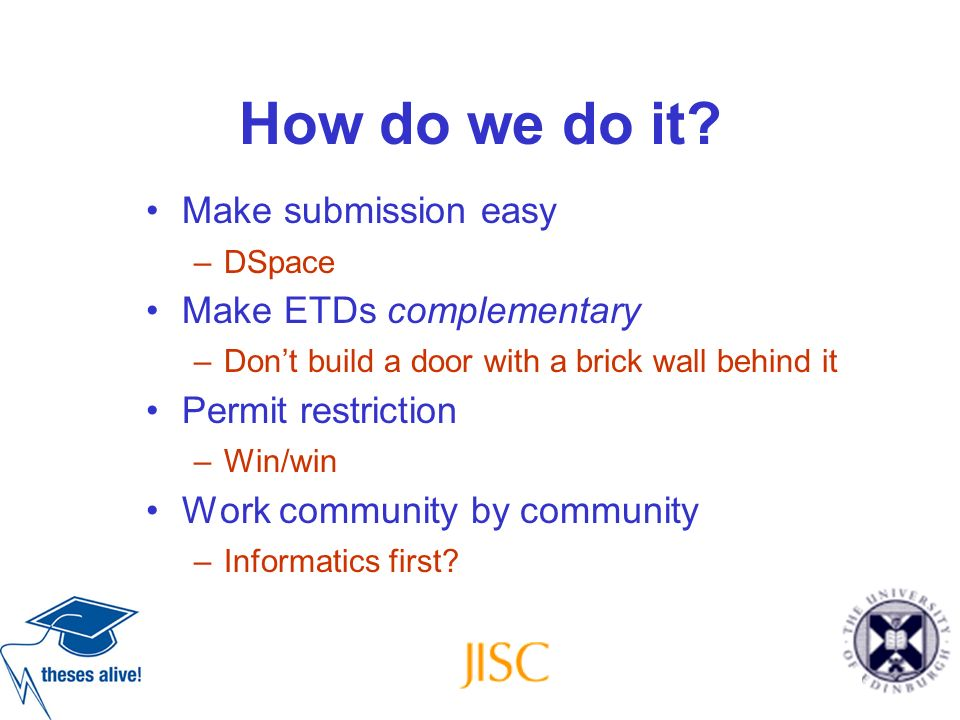 How do we do it? Make submission easy –DSpace Make ETDs complementary –Dont build a door with a brick wall behind it Permit restriction –Win/win Work