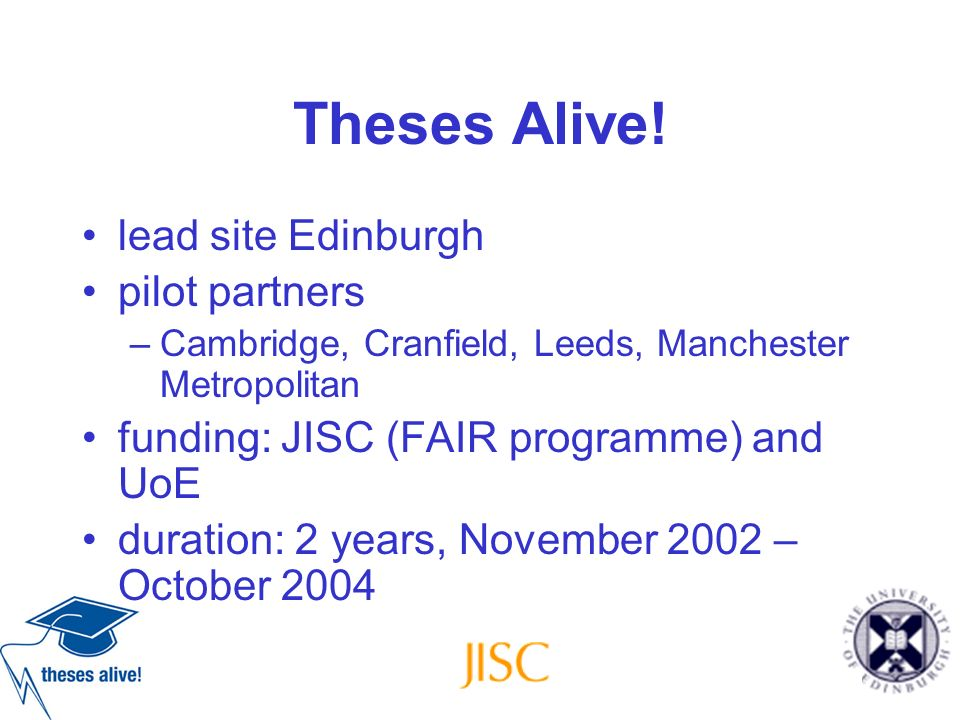 Theses Alive! lead site Edinburgh pilot partners –Cambridge, Cranfield, Leeds, Manchester Metropolitan funding: JISC (FAIR programme) and UoE duration