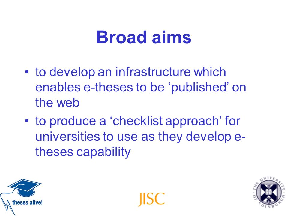 Broad aims to develop an infrastructure which enables e-theses to be published on the web to produce a checklist approach for universities to use as t