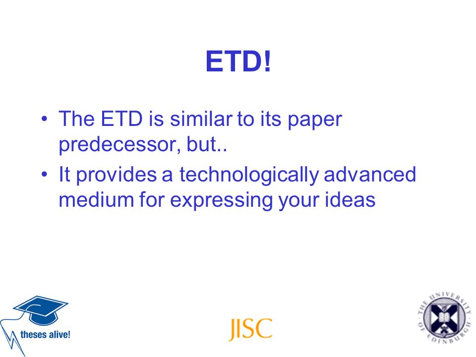 ETD! The ETD is similar to its paper predecessor, but.. It provides a technologically advanced medium for expressing your ideas