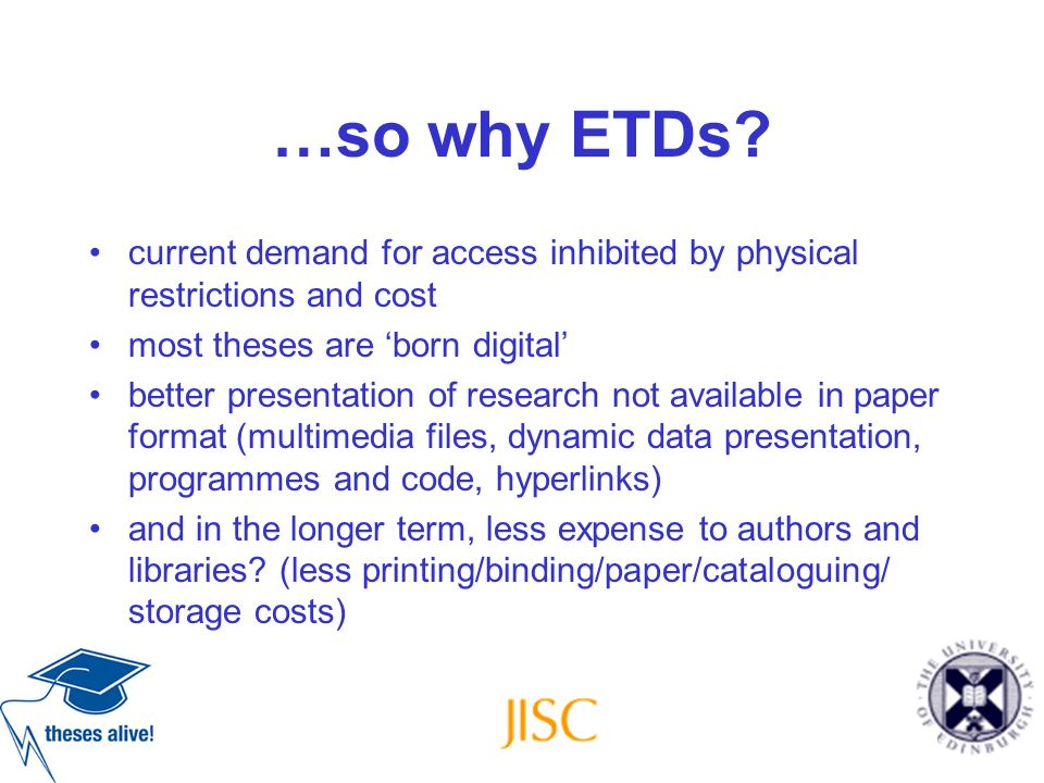 …so why ETDs? current demand for access inhibited by physical restrictions and cost most theses are born digital better presentation of research not a