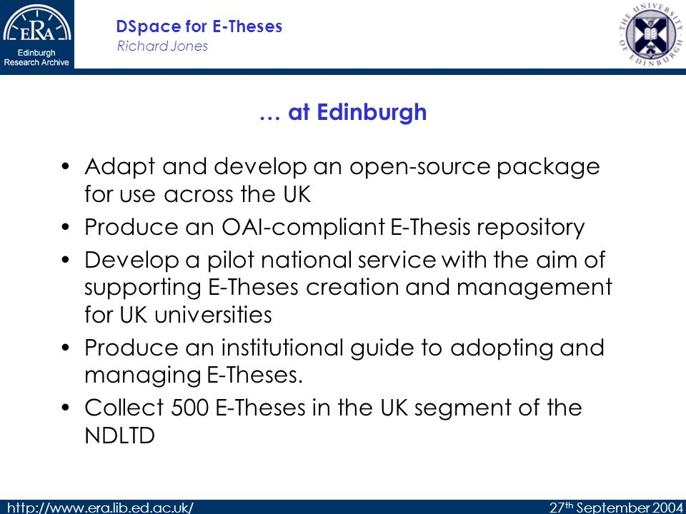 Richard Jones DSpace for E-Theses http://www.era.lib.ed.ac.uk/27 th September 2004 … at Edinburgh Adapt and develop an open-source package for use across the UK Produce an OAI-compliant E-Thesis repository Develop a pilot national service with the aim of supporting E-Theses creation and management for UK universities Produce an institutional guide to adopting and managing E-Theses.