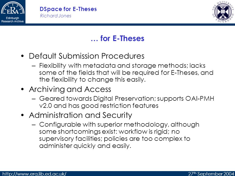 Richard Jones DSpace for E-Theses http://www.era.lib.ed.ac.uk/27 th September 2004 The Tapir T heses A live P lugin for I nstitutional R epositories Provides the extra features to DSpace needed for UK E-Theses support Open-Source product Current version 0.3; forthcoming 0.4 http://sourceforge.net/projects/tapir-eul