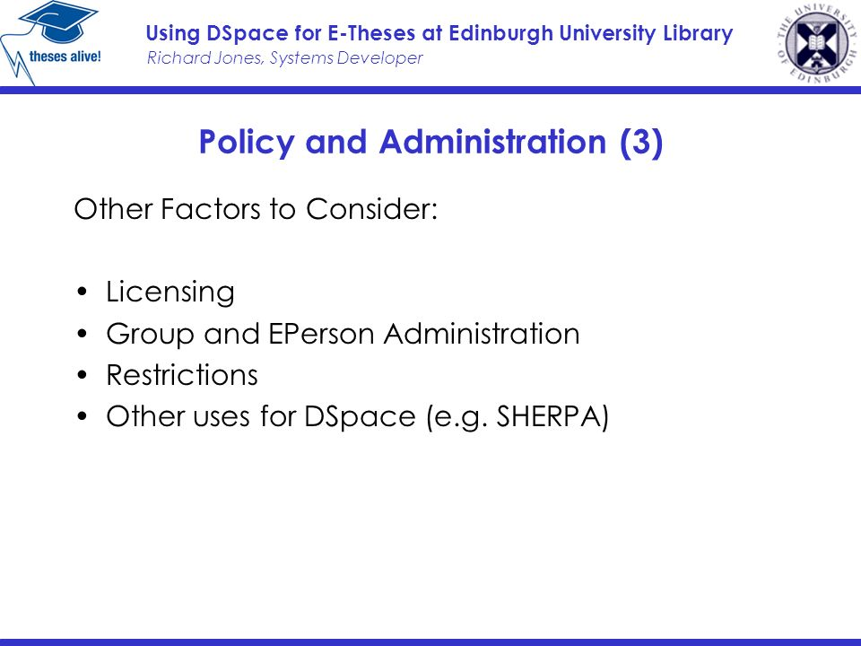 Richard Jones, Systems Developer Using DSpace for E-Theses at Edinburgh University Library Policy and Administration (3) Other Factors to Consider: Licensing Group and EPerson Administration Restrictions Other uses for DSpace (e.g.