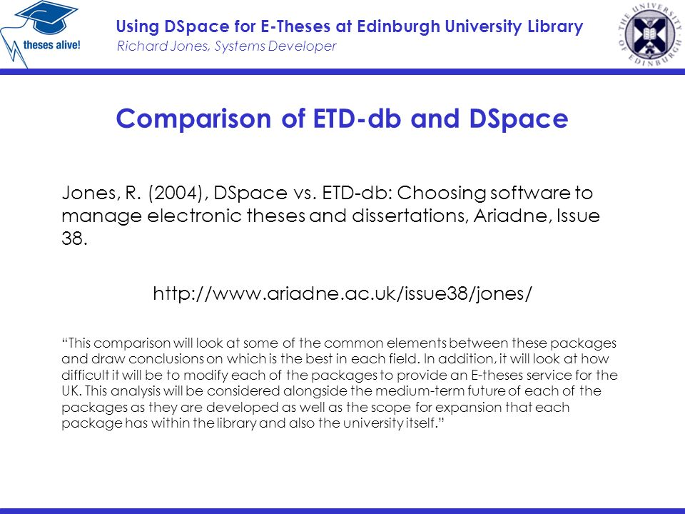 Richard Jones, Systems Developer Using DSpace for E-Theses at Edinburgh University Library Comparison of ETD-db and DSpace Jones, R.