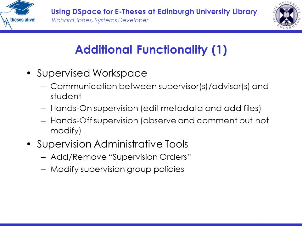 Richard Jones, Systems Developer Using DSpace for E-Theses at Edinburgh University Library Additional Functionality (1) Supervised Workspace Communication between supervisor(s)/advisor(s) and student Hands-On supervision (edit metadata and add files) Hands-Off supervision (observe and comment but not modify) Supervision Administrative Tools Add/Remove Supervision Orders Modify supervision group policies