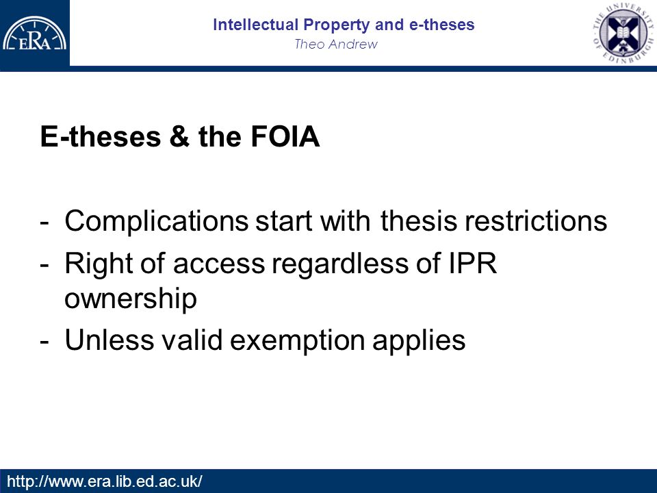 Intellectual Property and e-theses Theo Andrew   E-theses & the FOIA -Complications start with thesis restrictions -Right of access regardless of IPR ownership -Unless valid exemption applies
