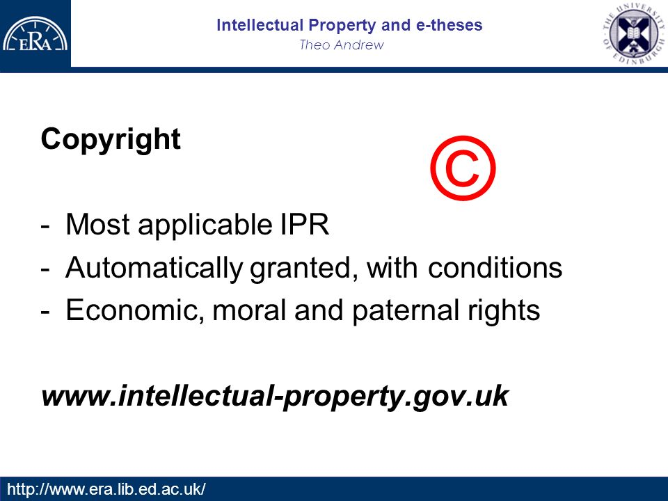Intellectual Property and e-theses Theo Andrew   Copyright -Most applicable IPR -Automatically granted, with conditions -Economic, moral and paternal rights   ©