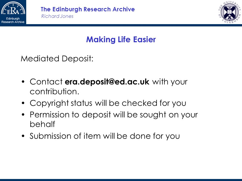 Richard Jones The Edinburgh Research Archive Making Life Easier Mediated Deposit: Contact with your contribution.