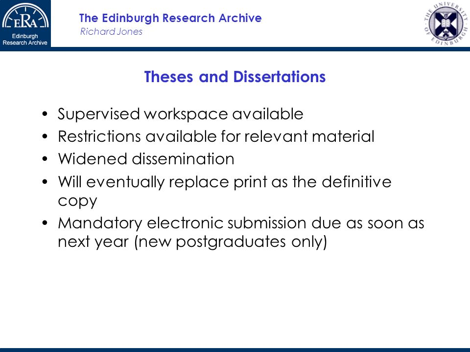 Richard Jones The Edinburgh Research Archive Theses and Dissertations Supervised workspace available Restrictions available for relevant material Widened dissemination Will eventually replace print as the definitive copy Mandatory electronic submission due as soon as next year (new postgraduates only)